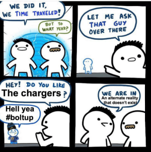 Meme, Sports, and Chargers: WE DID IT  WE TIME TRAVELED!  LET ME ASK  THAT GUY  OVER THERE  BUT TO  WHAT YEAR?  HEY! DO You LIkE  The chargersP  WE ARE IN  An alternate reality  that doesn't exist  Hell yea  #boltup  HARGER  417 Chargers meme for the boys
