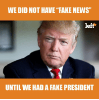 """Donald Trump, Fake, and Memes: WE DID NOT HAVE """"FAKE NEWS""""  left  UNTIL WE HAD A FAKE PRESIDENT SHARE IF YOU AGREE!  Then, sign your name to impeach our fake President ⇉ ⇉ http://bit.ly/Donald-Trump-Impeached"""