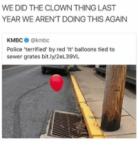 Police, Trendy, and Red: WE DID THE CLOWN THING LAST  YEAR WE AREN'T DOING THIS AGAIN  KMBC @kmbc  Police 'terrified' by red 'It' balloons tied to  sewer grates bit.ly/2eL39VL Man if they don't picture that balloon as a minority 🔫 pew pew
