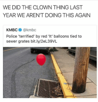 Lit, Memes, and Police: WE DID THE CLOWN THING LAST  YEAR WE AREN'T DOING THIS AGAIN  KMBCネ@kmbc  Police 'terrified' by red 'It' balloons tied to  sewer grates bit.ly/2eL39VL Tbh I kinda want the clown stuff to start again so we can have another lit collection of memes ☺️ • ➫➫ Follow @savagememesss (me) for more posts daily