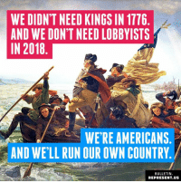 Memes, Run, and 🤖: WE DIDN'T NEED KINGS IN 1776  AND WE DON'T NEED LOBBYISTS  IN 2018  WERE AMERICANS  AND WE'LL RUN OUR OWN COUNTRY  BULLETIN  REPRESENT.US 🇺🇲️🇺🇲️🇺🇲️🇺🇲️🇺🇲️