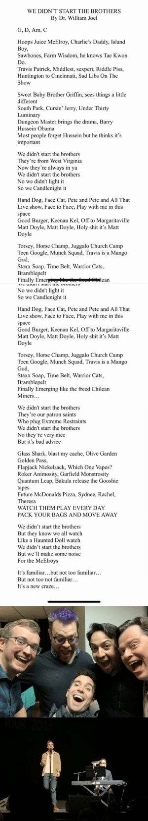 Saturday Night @MBMBaM— Listen guys. Every two years I moonlight as a Billy Joel Weird Al but only with very specific lyrics for podcasts I like. Here are the lyrics. https://t.co/s2tQIKpd5U: WE DIDN'T START THE BROTHERS  By Dr. William Joel  G, D, Am, C  Hoops Juice McElroy, Charlie's Daddy, Island  Воу,  Sawbones, Farm Wisdom, he knows Tae Kwon  Do  Travis Patrick, Middlest, sexpert, Riddle Piss,  Huntington to Cincinnati, Sad Libs On The  Show  Sweet Baby Brother Griffin, sees things a little  different  South Park, Cursin' Jerry, Under Thirty  Luminary  Dungeon Master brings the drama, Barry  Hussein Obama  Most people forget Hussein but he thinks it's  important  We didn't start the brothers  They're from West Virginia  Now they're always in  ya  We didn't start the brothers  No we didn't light it  So we Candlenight it  Hand Dog, Face Cat, Pete and Pete and All That  Live show, Face to Face, Play with me in this  space  Good Burger, Keenan Kel, Off to Margaritaville  Matt Doyle, Matt Doyle, Holy shit it's Matt  Doyle  Torsey, Horse Champ, Juggalo Church Camp  Teen Google, Munch Squad, Travis is a Mango  God,  Staxx Soap, Time Belt, Warrior Cats,  Bramblepelt  Finally Emerg e he  lean   No we didn't light it  So we Candlenight it  Hand Dog, Face Cat, Pete and Pete and All That  Live show, Face to Face, Play with me in this  space  Good Burger, Keenan Kel, Off to Margaritaville  Matt Doyle, Matt Doyle, Holy shit it's Matt  Doyle  Torsey, Horse Champ, Juggalo Church Camp  Teen Google, Munch Squad, Travis is a Mango  God,  Staxx Soap, Time Belt, Warrior Cats,  Bramblepelt  Finally Emerging like the freed Chilean  Miners...  We didn't start the brothers  They're our patron saints  Who plug Extreme Restraints  We didn't start the brothers  No they're very nice  But it's bad advice  Glass Shark, blast my cache, Olive Garden  Golden Pass,  Flapjack Nickelsack, Which One Vapes?  Roker Animosity, Garfield Monstrosity  Quantum Leap, Bakula release the Gooshie  tapes  Future McDonalds Pizza, Sydnee, Rachel,  Theresa  WATCH THEM PLAY EVERY DAY  PACK YOUR BAGS AND MOVE AWAY  We didn't start the brothers  But they know we all watch  Like a Haunted Doll watch  We didn't start the brothers  But we'll make some noise  For the McElroys  It's familiar...but not too familiar...  But not too not familiar...  It's a new craze...   YMAHA Saturday Night @MBMBaM— Listen guys. Every two years I moonlight as a Billy Joel Weird Al but only with very specific lyrics for podcasts I like. Here are the lyrics. https://t.co/s2tQIKpd5U