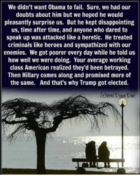 Right!: We didn't want 0bama to fail. Sure, we had our  doubts about him but we hoped he would  pleasantly surprise us. But he kept disappointing  us, time after time, and anyone who dared to  speak up was attacked like a heretic. He treated  criminals like heroes and sympathized with our  enemies. We got poorer every day while he told us  how well we were doing. Your average working  class American realized they'd been betrayed.  Then Hillary comes along and promised more of  the same. And that's why Trump got elected.  C)2016 Dixon Diaz Right!