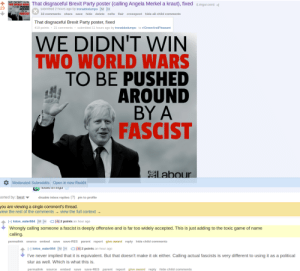 """Nsfw, Party, and Reddit: WE DIDN'T WIN  TMO NR  29  disgraceful Brexit Party poster (calling Angela Merkel a kraut), fixed (.imgur.com)  submitted 2 hours ago by tronaldodumpo M H  TO BE PUSHED  AROUND  BY A  FASCIST  18 comments  share  save hide delete nsfw flair crosspost hide all child comments  That disgraceful Brexit Party poster, fixed  418 points 21 comments submitted 11 hours ago by tronaldodumpo to r/GreenAndPleasant  WE DIDN'T WIN  TWO WORLD WARS  TO BE PUSHED  AROUND  BY A  FASCIST  Labour  Moderated Subreddits Open in new Reddit  KnUSleu on imgur  sorted by: best  disable inbox replies (?) pin to profile  you are viewing a single comment's thread.  iew the rest of the comments- view the full context  H lotos_eater004 M HO(-6] 2 points an hour ago  Wrongly calling someone a fascist is deeply offensive and is far too widely accepted. This is just adding to the toxic game of name  calling.  permalink source embed save save-RES parent report give award reply hide child comments  H lotos_eater004 M H  O1-6] 2 points an hour ago  I've never implied that it is equivalent. But that doesn't make it ok either. Calling actual fascists is very different to using it as a political  slur as well. Which is what this is  permalink source embed  save save-RES parent report give award reply hide child comments Calling Boris Johnson a fascist is a """"deeply offensive political slur."""""""