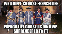 What a joke.: WE DIDNTCHOOSE FRENCH LIFE  FRENCH LIFE CHOSE US CANDWE  SURRENDERED TO IT What a joke.