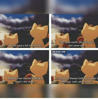Pokémon is deep.: We do have a lot in common  Maybe if we started ookingat  what's the same.  The same earth, the same atr  the same s  VIA9GAG.COM  instead of always lookingat what's  who knows?  different, we Pokémon is deep.