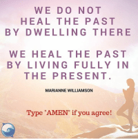 "Amen!: WE DO NOT  HEAL THE PAST  BY D WELLING THERE  WE HEAL THE PAST  BY LIVING FULLY IN  THE PRESENT  MARIANNE WILLIAMSON  Type ""AMEN"" if you agree! Amen!"