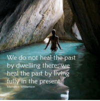 Amen.  (Pic creator unknown and greatly appreciated!): We do not heal the past  by dwelling there we  heal the past by living  fully in the present  Marianne Williamson Amen.  (Pic creator unknown and greatly appreciated!)