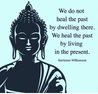 marianne williamson: We do not  heal the past  by dwelling there.  We heal the past  by living  in the present.  Marianne Williamson