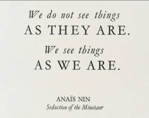 nin: We do not see things  AS THEY ARE  We see things  AS WE ARE  ANAIS NIN  Seduction of the Minotaur