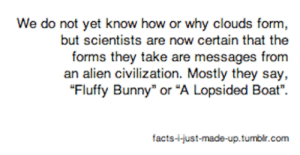 Facts, Alien, and How: We do not yet know how or why clouds form,  but scientists are now certain that the  forms they take are messages from  an alien civilization. Mostly they say,  facts-just-made-up tumbl
