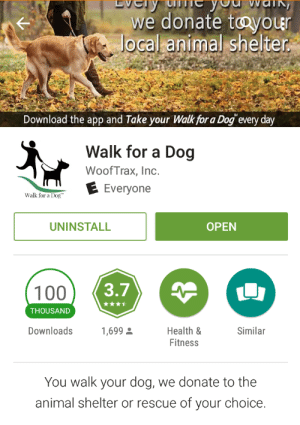 Pokemon, Target, and Trash: we donate toyoue  Jocal animal shelter  Download the app and Take your Walk for a Dog every day  Walk for a Dog  WoofTrax, Inc.  E Everyone  Walk for a Dog  UNINSTALL  OPEN  100  THOUSAND  Downloads  Health &  Fitness  1,699  Similar  You walk your dog, we donate to the  animal shelter or rescue of your choice. artoftabby:  Not sure if it's been posted or not here, but if you walk while playing Pokémon GO please consider using WoofTrak that tracks your distance and donates $$ to a local rescue of your pick. You don't have to have a dog to use the app!   Use this along with picking up trash on the walks and we well be on our way to a better place thanks to Pokémon
