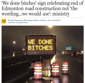 News, Tumblr, and Work: 'We done bitches' sign celebrating end of  Edmonton road construction not 'the  wording...we would use': ministry  CLAIRE THEOBALD, POSTMEDIA NEWS I October 3, 2016 12:04 PM ET  More from Postmed ia News  NP  WE DONE  BITCHES whatsdifferentincanada:  Canada news. [National Post]
