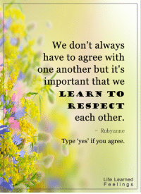 """<3: We don't always  have to agree with  one another but it's  important that we  LEA RN TO  RESPECT  each other.  Ruby anne  Type """"yes"""" if you agree.  Life Learned  F e eling S <3"""