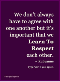 """<3: We don't always  have to agree with  one another but it's  important that we  Learn To  Respect  each other.  Ruby anne  Type """"yes' if you agree.  sun-gazing com <3"""