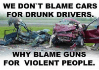 Drunk Driver: WE DONT BLAME CARS  FOR DRUNK DRIVERS.  WHY BLAME GUNS  FOR VIOLENT PEOPLE