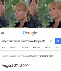 : We don't even have a wedding date yet.  You said August 27th  Google  HISDUCKLING  robert and susan downey wedding date  ×  ALL IMAGES NEWS VIDEOS MAPS BOOK  Robert Downey, Jr.  Susan Downey  Wedding date  August 27, 2005