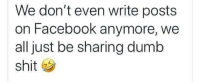 Dumb, Facebook, and Memes: We don't even write posts  on Facebook anymore, we  all just be sharing dumb  shit