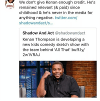 Booty, Fresh, and Memes: We don't give Kenan enough credit. He's  remained relevant (& paid) since  childhood & he's never in the media for  anything negative. twitter.com/  shadowandact/s...  NRE  Shadow And Act @shadowandact  Kenan Thompson is developing a  new kids comedy sketch show with  the team behind 'All That' buff.ly/  2w1VRA.J . Fresh out the box Stop, look, and watch Ready yet? Get set! It's All That Oh, oh, oh this is All That This is All That Check it, check it, check it Now this is just an introduction before We blow ya mind The show is All of That and yes we do it all the time So sit your booty on the floor or in a chair Ground or in the air Just don't go no where 'Cause everything we do It's all of that! When entertaining you We all of that! My posse and my crew It's all of that! So sit still 'cause we're coming right back Oh, oh, oh this is All That This is All That Yeah, yeah Oh, oh, oh this is All That This is All That