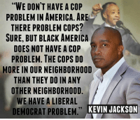 "America, Memes, and Black: ""WE DON'T HAVE A COP  PROBLEM IN AMERICA, ARE  THERE PROBLEM COPS?  SURE, BUT BLACK AMERICA  DOES NOT HAVE A COP  PROBLEM. THE COPS DO  MORE IN OUR NEIGHBORHOOD  THAN THEY DO IN ANY  OTHER NEIGHBORHOOD  WE HAVE A LIBERAL  DEMOCRAT PROBLEM KEINJACKSON  KEVIN JACKSON Agree or disagree?"