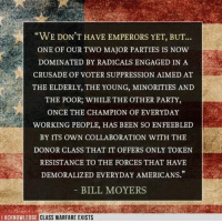 """And it's led us to where we are right now. USA! USA! Quote from Bill Moyers. Image from I Acknowledge Class Warfare Exists.: """"WE DON'T HAVE EMPERORS YET, BUT...  ONE OF OUR Two MAJOR PARTIES IS NOW  DOMINATED BY RADICALS ENGAGED IN A  CRUSADE OF VOTER SUPPRESSION AIMED AT  THE ELDERLY, THE YOUNG, MINORITIES AND  THE POOR, WHILE THE OTHER PARTY,  ONCE THE CHAMPION OF EVERYDAY  WORKING PEOPLE, HAS BEEN SO ENFEEBLED  BY ITS OWN COLLABORATION WITH THE  DONOR CLASS THAT IT OFFERS ONLY TOKEN  RESISTANCE TO THE FORCES THAT HAVE  DEMORALIZED EVERYDAY AMERICANS.""""  BILL MOYERS  I ACKNOWLEDGE CLASS WARFARE EXISTS And it's led us to where we are right now. USA! USA! Quote from Bill Moyers. Image from I Acknowledge Class Warfare Exists."""