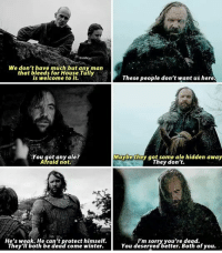 Bad, Hbo, and Memes: We don't have much but any man  that bleeds for House Tully  is welcome to it.  These people don't want us here.  You got any ale?  Afraid not.  You on al?  Maybethey got some ale hidden away  They don't.  He's weak. He can't protect himself.  They ll both be dead come winter.  I'm sorry you're dead.  You deserved better. Both of you. Felt bad for The Hound in this scene. You could see the regret on his face. . . . . . . . . . . thronesmemes gameofthrones asoiaf got hbo gameofthronesfamily gameofthroneshbo gameofthronesfan gameofthronesmemes gotmemes gots7 winterishere gameofthronesseason7 gotseason7 thehound sandorclegane rorymccann
