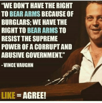 """WE DONT HAVE THE RIGHT  TO BEAR ARMS BECAUSE OF  BURGLARS: WE HAVE THE  RIGHT TO BEAR ARMS TO  RESIST THE SUPREME  POWER OF A CORRUPTAND  ABUSIVE GOVERNMENT  VINCE VAUGHN  LIKE  AGREE! Do you agree? ------------- MakeAmericaGreatAgain MAGA HillaryForPrison2016 Nobama BuildTheWall Merica USA Trump2016 TrumpPence2016 BlueLivesMatter AllLivesMatter DonaldTrump Deplorables DeplorableLivesMatter"