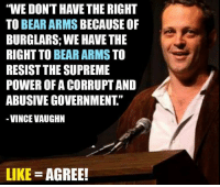 """WE DON'T HAVE THE RIGHT  TO BEAR ARMS  BECAUSE OF  BURGLARS: WE HAVE THE  RIGHT TO  BEAR ARMS TO  RESIST THE SUPREME  POWER OF A CORRUPTAND  ABUSIVE GOVERNMENT  VINCE VAUGHN  LIKE  AGREE! Follow us for more at President Trump"