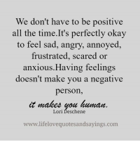 loris: We don't have to be positive  all the time. It's perfectly okay  to feel sad, angry, annoyed  frustrated, scared or  anxious Having feelings  doesn't make you a negative  person  it makes you human  Lori Deschene  www.lifelovequotesandsayings.com