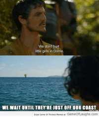 --Greyjoy: We don't hurt  little girls in Dorne.  WE WAIT UNTIL THEY RE JUST OFFOUR COAST  Enjoy Game of Thrones Memes at  GameofLaughs.com --Greyjoy