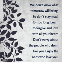 Love, Memes, and Heart: We don't know what  tomorrow will bring  So don't stay mad  for too long. Learn  to forgive and love  with all your heart.  Don't worry about  the people who don'1t  like you. Enjoy the  ones who love you.  RO  RELATIONSHIP  UOTES