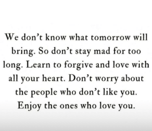 Enjoy The: We don't know what tomorrow will  bring. So don't stay mad for too  long. Learn to forgive and love with  all your heart. Don't worry about  the people who don't like you.  Enjoy the ones who love you.