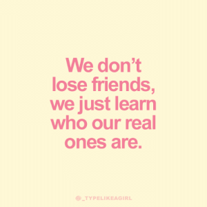 Friends, Who, and Real: We don't  lose friends,  we just learn  who our real  ones are.  @_TYPELIKEAGIRL
