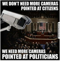 "Donald Trump, Internet, and Memes: WE DON'T NEED MORE CAMERAS  POINTED AT CITIZENS  WE NEED MORE CAMERAS  POINTED AT POLITICIANS Kurt Nimmo writes:  From Donald Trump's perspective, the intelligence operation directed against his presidential campaign is ""one of the biggest political scandals in U.S. history.""  [And yet]  The NSA has perfected the art of surveillance—reading our emails, chats, DMs, texts, following us around on the web, and listening in and tracking our phones, which are described as ""smart.""   For Donald Trump, this massive unconstitutional surveillance is not a problem.  In January he signed into law a bill renewing the NSA's warrantless internet surveillance program. For the president, there are different kinds of surveillance—the kind that concerns him, and the other kind that victimizes the rest of us."