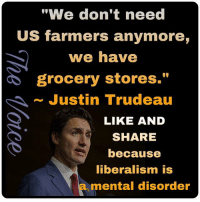 "Memes, Justin Trudeau, and Liberalism: ""We don't need  US farmers anymore,  we have  grocery stores.""  ~ Justin Trudeau  LIKE AND  SHARE  because  liberalism is  a mental disorder Idiocy Has No Borders...."
