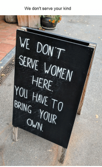 Pictures, Women, and Own: We don't serve your kind  VE DONT  SERVE WOMEN  HERE  OU HAVE TO  BRING 0UR  OWN. 30 Funniest Pictures Compilation To Make You Laugh