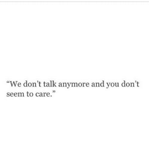 "https://iglovequotes.net/: ""We don't talk anymore and you don't  seem to care."" https://iglovequotes.net/"