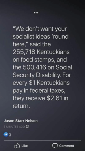 "Socialist: ""We don't want your  socialist ideas 'round  here,"" said the  255,718 Kentuckians  on food stamps, and  the 500,416 on Social  Security Disability. For  every $1 Kentuckians  pay in federal taxes  they receive $2.61 in  return.  Jason Starr Nelson  3 MINUTES AGO :  2  Like  Comment"
