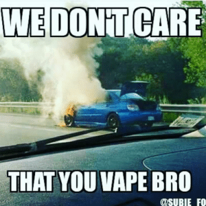 Get em vapememes while theyre hot: WE DONTICARE  THAT YOU VAPE BRO  OSURIE FO Get em vapememes while theyre hot