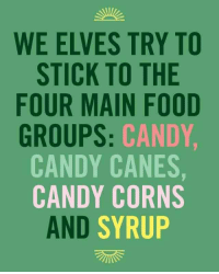 Candy, Elf, and Food: WE ELVES TRY TO  STICK TO THE  FOUR MAIN FOOD  GROUPS  CANDY,  CANDY CANES,  CANDY CORNS  AND SYRUP The four main food groups. From the movie Elf. And yes, this is going onto a truly serious board
