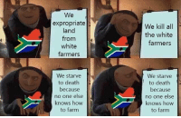 Death, How To, and White: We  expropriate  land  from  white  farmers  We kill all  the white  farmers  We starve  to death  because  no one else  knows how  to farm  We starve  to death  because  no one else  knows how  to farm