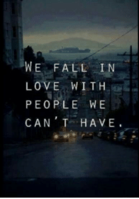 Fall, Love, and Can: WE FALL IN  LOVE WITH  PEOPLE WE  CAN T HAVE.