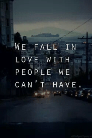 Fall, Life, and Love: WE FALL IN  LOVE WITH  PEOPLE WE  CAN T HAVE Wel fall in love with people we cant have  Follow for more relatable love and life quotes!!