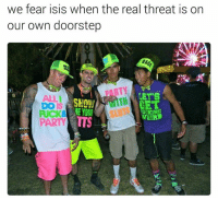 Own, Real, and Tts: we fear isis when the real threat is on  our own doorstep  LET'S  SNOW  HET  ME YOUR  FUCKINE  WEIRD  PARTY TTS