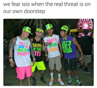 Own, Real, and Tts: we fear isis when the real threat is on  our own doorstep  LET'S  ALL  HET  DOIS  WEIRD  TTS  PARTY