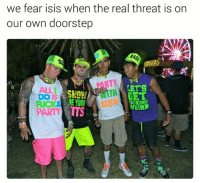 Own, Real, and Tts: we fear isis when the real threat is on  our own doorstep  LET'S  HET  ME YOUR  NETA  PARTY TTS