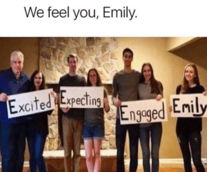 Reddit group hug time: We feel you, Emily.  Excited Expecting  Engeged Enily Reddit group hug time