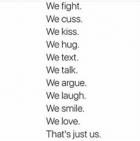 Memes, 🤖, and Kissing: We fight.  We cuss.  We kiss.  We hug.  We text.  We talk.  We argue.  We laugh.  We smile.  We love  That's just us. 😊😊😊😊😊