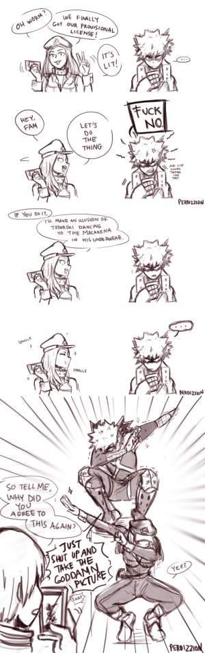 perdizzion:  in which camie helps bakugo learn that sometimes, sacrifices just have to be made: WE FINALLY  GoT OUR PROUISIONAL  02  LICENSE!  IT'S  LIT  HEY  FAM  NO  LET'S  Do  THE  THING  AND STO  FuCkING  TALKING  THAT  PERDIZ21ON   F You Do IT  LL MAKE AN ILLUSION OF  TODOROXI DANCING  TO THE MACARENA  IN HIS UNDE RWEAR  SPAL  SPARKLE  pER0lZ20N   So TELL ME  WHY DID  AGREE TO  THIS ACAIN?  JVST  SHUT UP AND  YEET  PERO12210 perdizzion:  in which camie helps bakugo learn that sometimes, sacrifices just have to be made