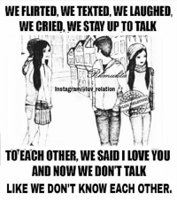 Crying, Love, and Memes: WE FLIRTED, WE TEXTED, WELAUGHED,  WE CRIED, WE STAYUP TO TALK  elation  eLATIon  TOTEACH OTHER, WESAID I LOVE YOU  AND NOW WE DON'T TALK  LIKE WE DON'T KNOW EACH OTHER.